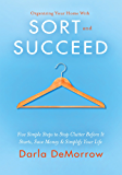 Organizing Your Home with SORT and SUCCEED: Five simple steps to stop clutter before it starts, save money and simplify your life (SORT and SUCCEED Organizing Solutions Series)