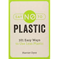 Say No To Plastic: 101 Easy Ways To Use Less Plastic