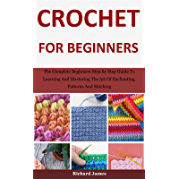 Crochet For Beginners : The Complete Beginners Step By Step Guide To Learning And Mastering The Art Of Enchanting…