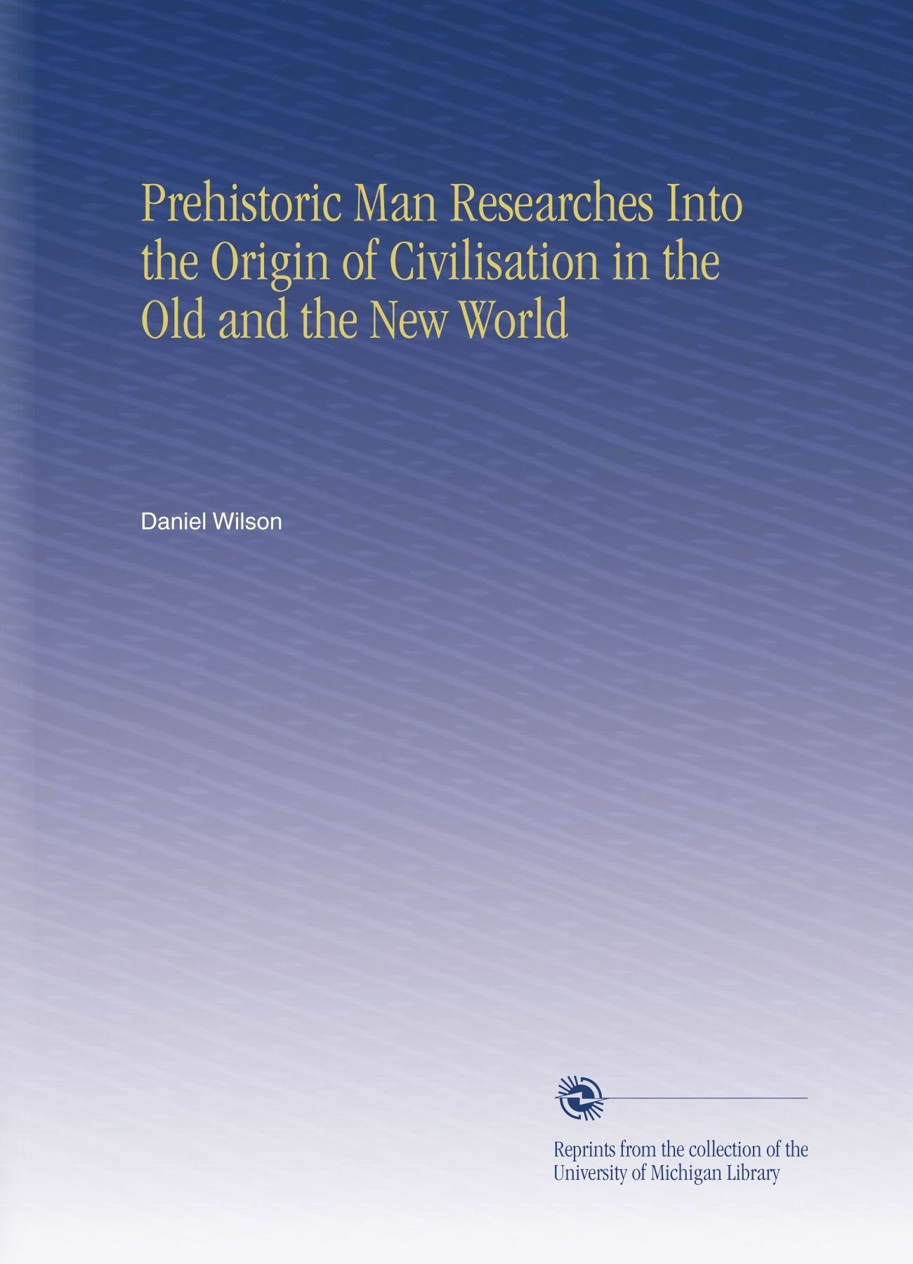 Prehistoric Man Researches Into the Origin of Civilisation in the Old and the New World ebook