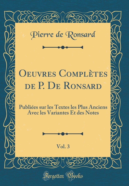 Download Oeuvres Complètes de P. De Ronsard, Vol. 3: Publiées sur les Textes les Plus Anciens Avec les Variantes Et des Notes (Classic Reprint) (French Edition) pdf