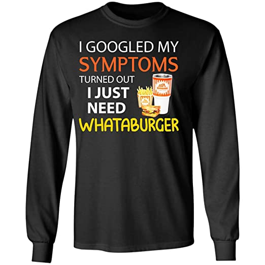 30d6976ae3596 I Googled My Symptoms Turned Out I Just Need Whataburger T Shirt (Long  Sleeve T