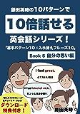 藤田英時の10パターンで10倍話せる英会話シリーズ!「基本パターン10✕入れ替えフレーズ10」: Book 5 自分の思い編