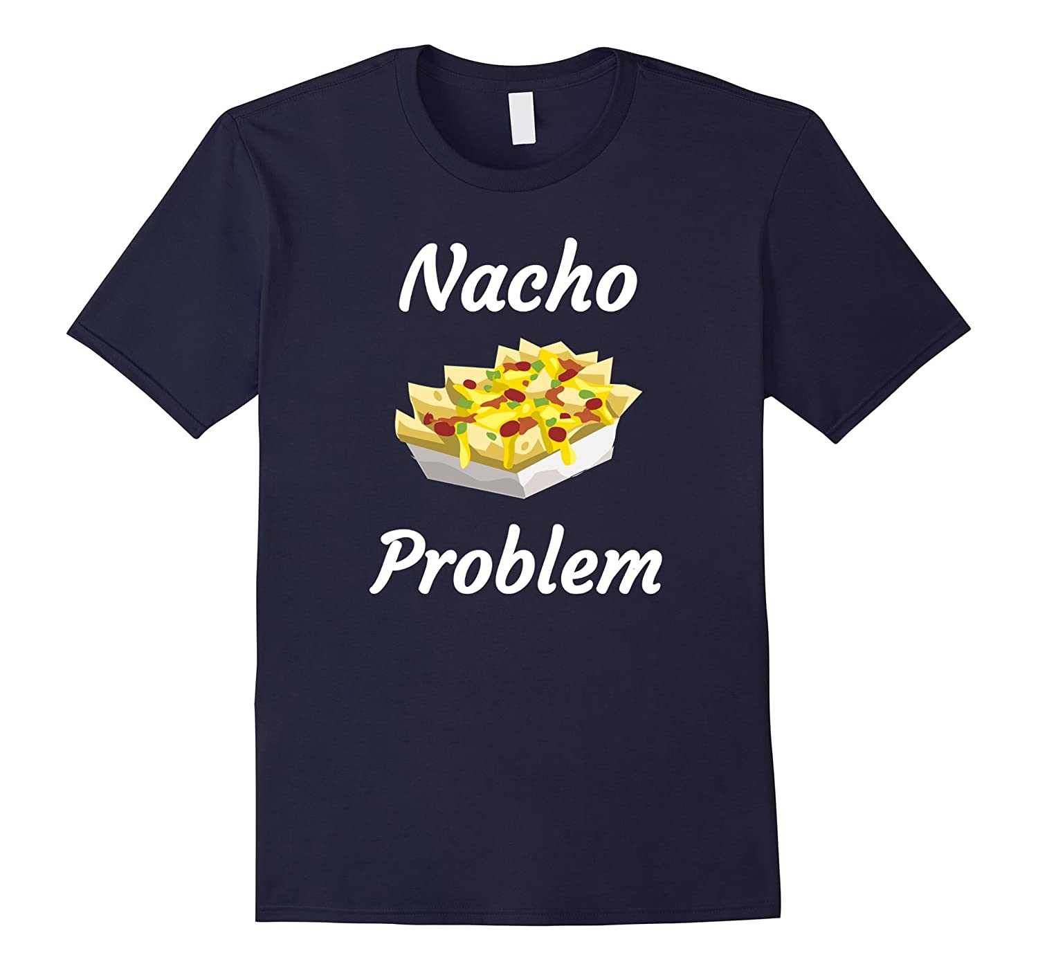 Nacho Problem Funny T Shirt for Mexican food lovers-PL
