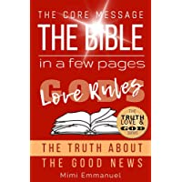 The Core Message of the Bible in a Few Pages - God's Love Rules: The Truth About The Good News (The Truth, Love & God series Book 3)