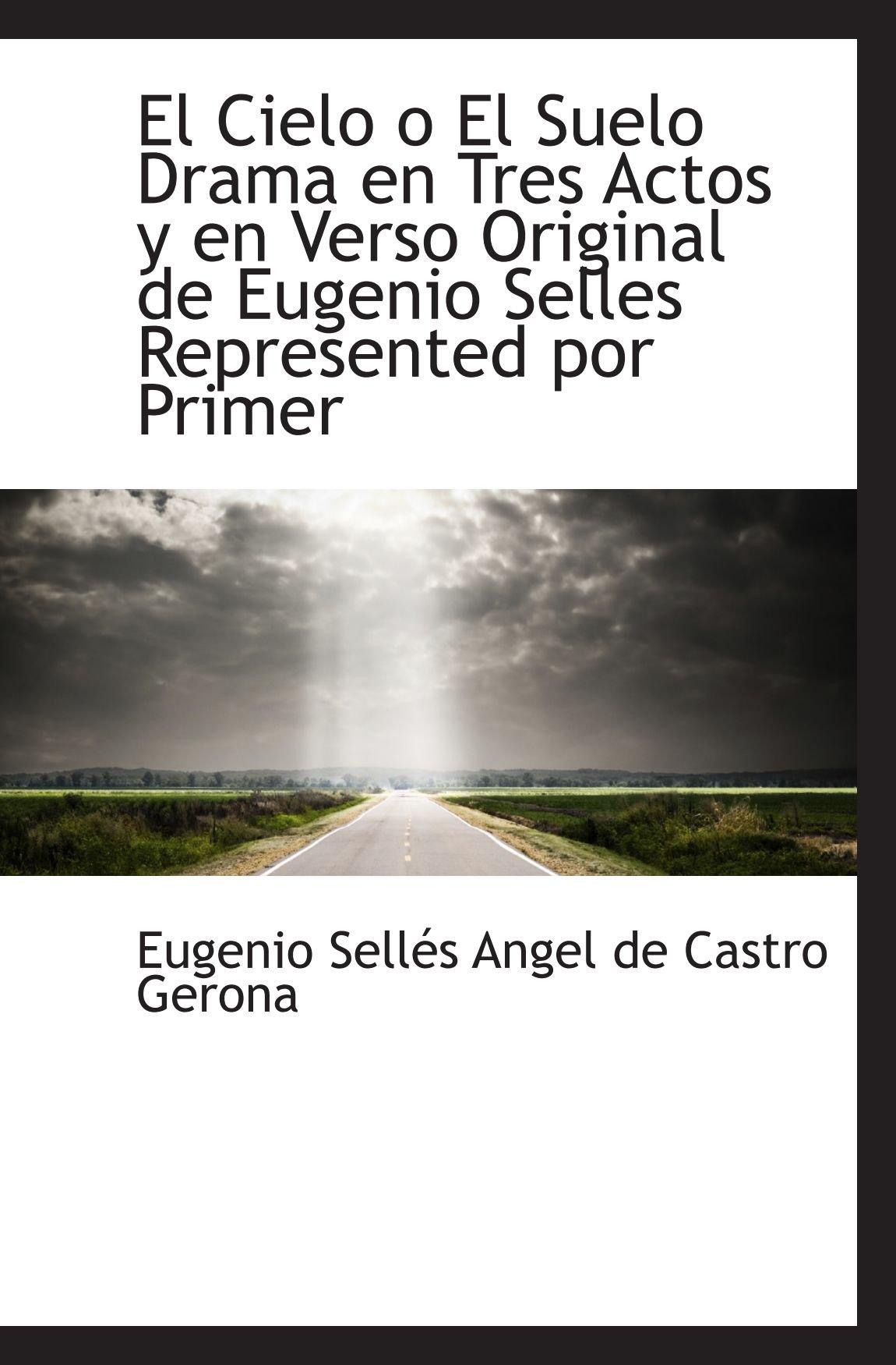 Download El Cielo o El Suelo Drama en Tres Actos y en Verso Original de Eugenio Selles Represented por Primer (Spanish Edition) PDF