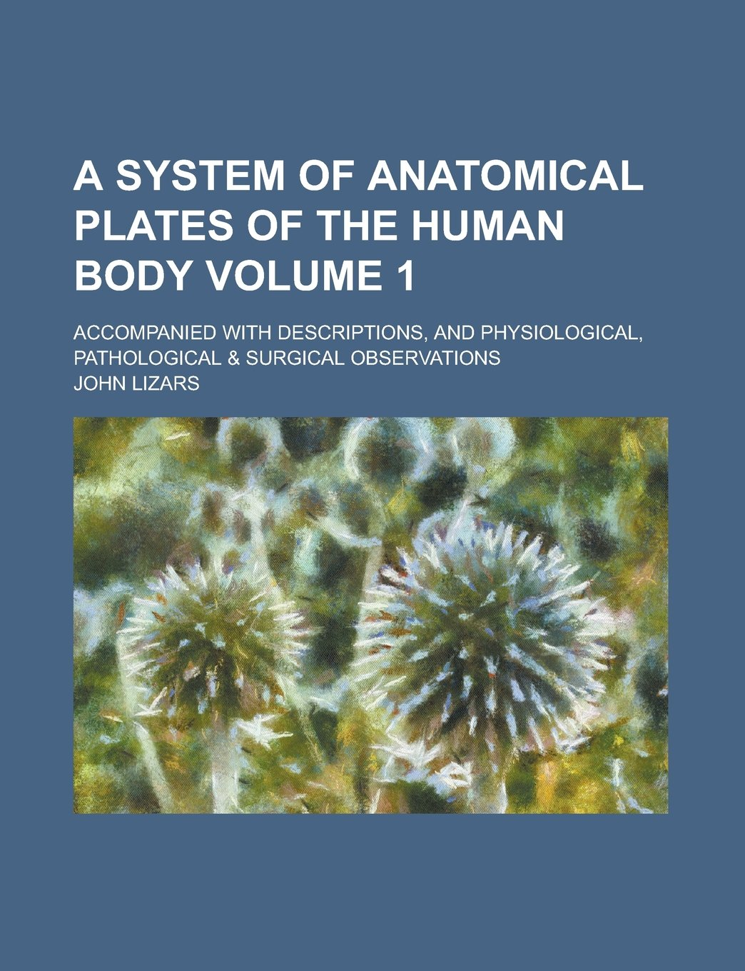 A System of Anatomical Plates of the Human Body; Accompanied with Descriptions, and Physiological, Pathological & Surgical Observations Volume 1 pdf epub