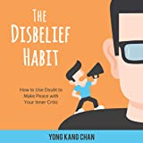 The Disbelief Habit: How to Use Doubt to Make Peace with Your Inner Critic: Self-Compassion Series, Book 2