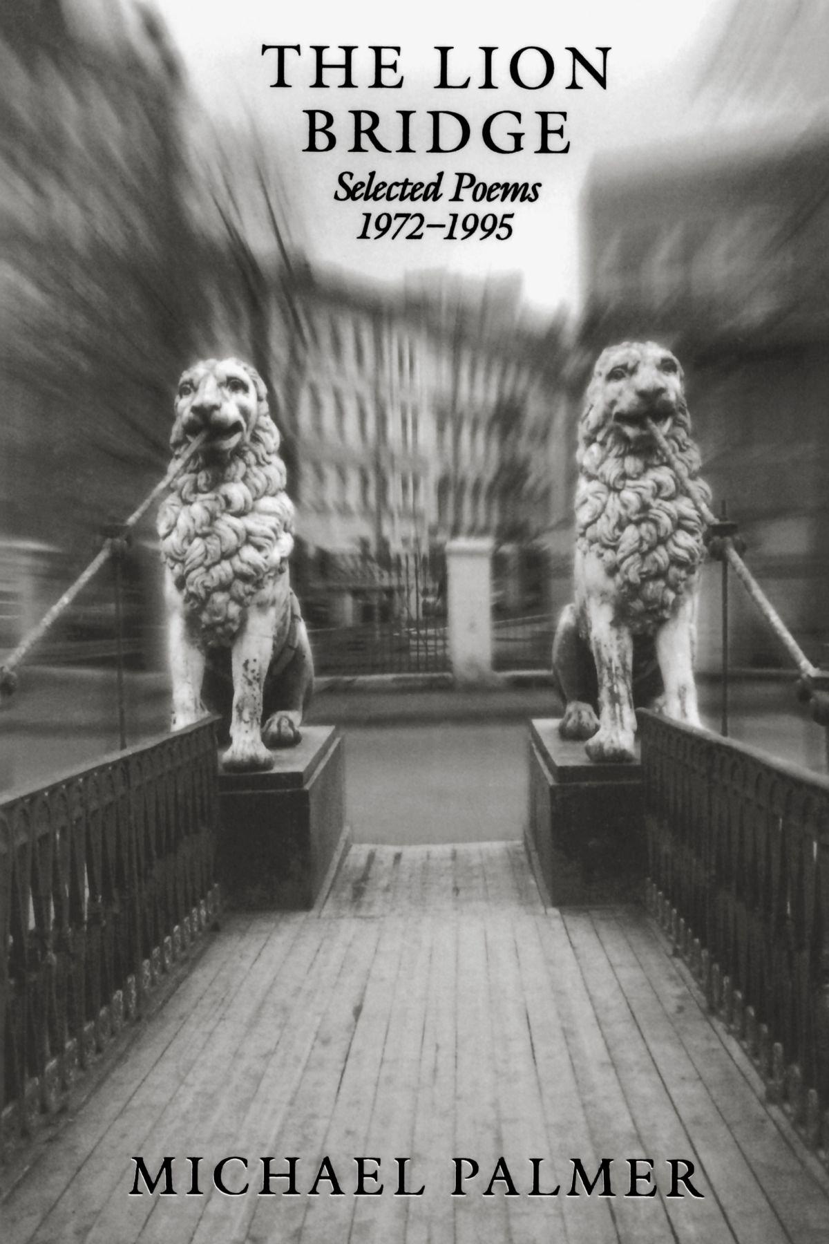 The Lion Bridge: Selected Poems 1972-1995: Michael Palmer