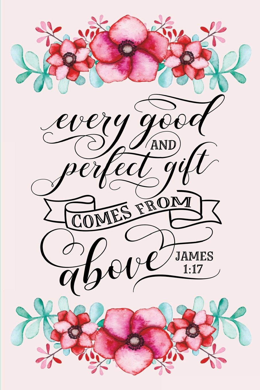 Read Online Every Good and Perfect Gift Comes From Above: James 1:17 Bible Quote Blank Lined Journal with Watercolor Flower Border (Composition Book, 120 pages, 6x9 inches) pdf
