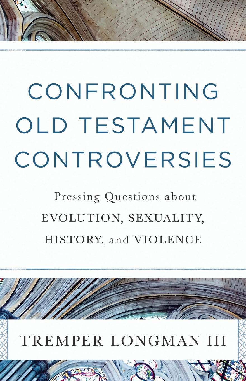 Confronting Old Testament Controversies: Longman III ...
