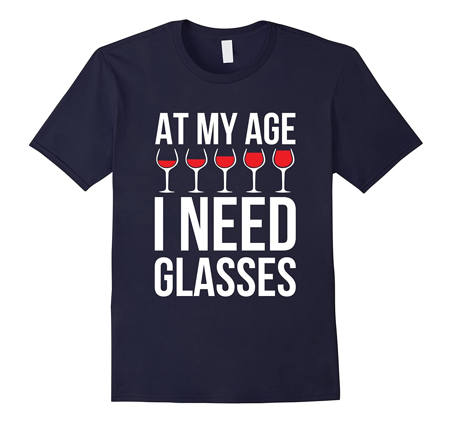 At My Age I Need Wine Glasses - Funny Wine Party Tshirt-RT