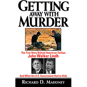 Getting Away With Murder: The True Story Behind American Taliban John Walker Lindh and What the U.S. Government Had to…
