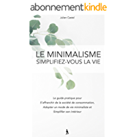 Le Minimalisme, Simplifez-vous la vie: Le guide pratique pour s'affranchir de la societe de consommation, adopter un mode de vie minimaliste et simplifier son intérieur