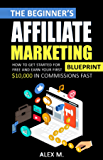 The Beginner's Affiliate Marketing Blueprint: How to Get Started For Free And Earn Your First $10,000 In Commissions Fast! (Make Money Online With Affiliate Marketing in 2019 Beginners Edition)