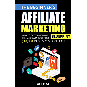 The Beginner's Affiliate Marketing Blueprint: How to Get Started For Free And Earn Your First $10,000 In Commissions…