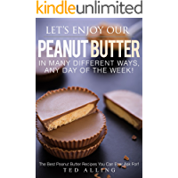 Let's Enjoy Our Peanut Butter in Many Different Ways, Any Day of the Week!: The Best Peanut Butter Recipes You Can Ever Ask For! (English Edition)