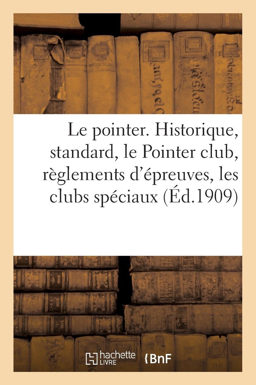 Read Online Le Pointer. Historique, Standard, Le Pointer Club, Règlements d'Épreuves, Les Clubs Spéciaux (French Edition) PDF