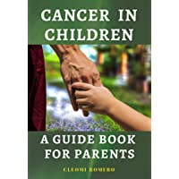 CANCER IN CHILDREN – A GUIDE BOOK FOR PARENTS: Common Cancer in Children, Treatments...