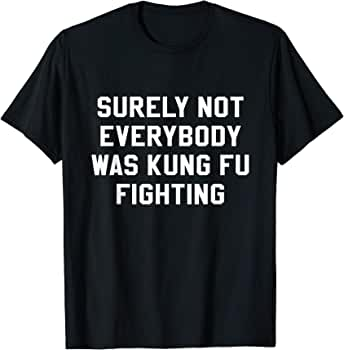 Funny T-Shirt Surely Not Everybody Was Kung Fu Fighting Ideal Gift//Present.