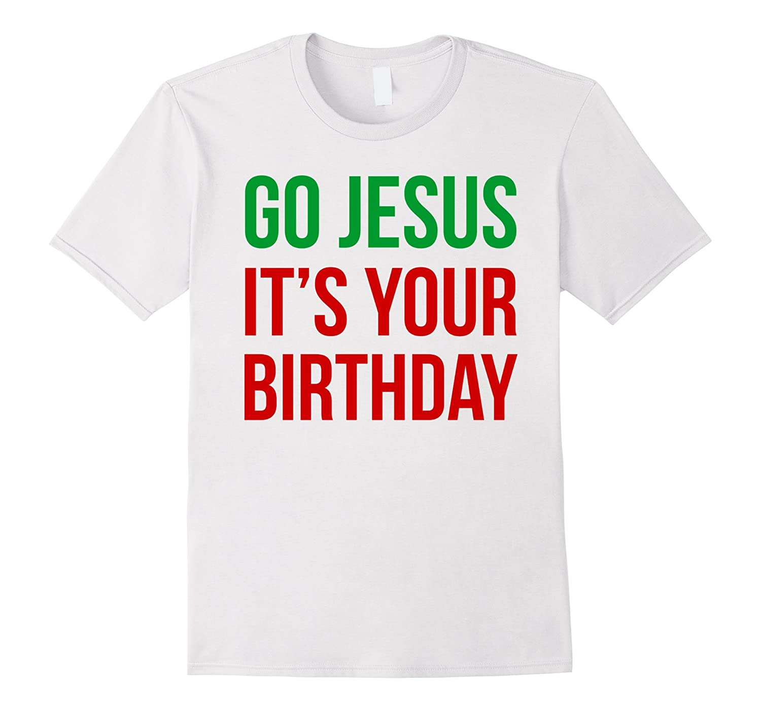Christmas T-shirt - Go Jesus It's Your Birthday-azvn