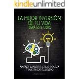 La mejor inversión de tu vida será este libro: Aprende a invertir, crear riqueza y multiplicar tu dinero