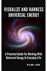 VISUALIZE AND HARNESS UNIVERSAL ENERGY: A PRACTICAL GUIDE FOR WORKING WITH UNIVERSAL ENERGY IN EVERYDAY LIFE Kindle Edition