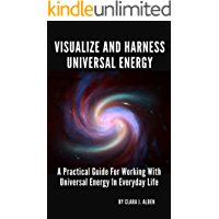 VISUALIZE AND HARNESS UNIVERSAL ENERGY: A PRACTICAL GUIDE FOR WORKING WITH UNIVERSAL ENERGY IN EVERYDAY LIFE