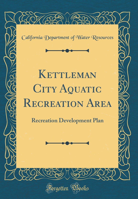 Kettleman City Aquatic Recreation Area: Recreation Development Plan (Classic Reprint) pdf epub