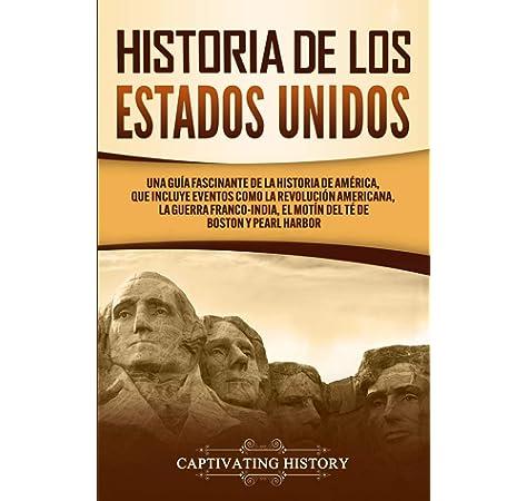 Historia de los Estados Unidos: Una guía fascinante de la historia de América, que incluye eventos como la Revolución americana, la guerra franco-india, el Motín del té de Boston y Pearl Harbor: