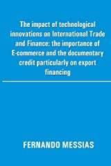 The impact of technological innovations on International Trade and Finance: the importance of E-commerce and the documentary credit particularly on export financing Kindle Edition