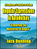 A Beginner's Guide to Using Regular Expressions in AutoHotkey—Exploring the Mysteries of RegEx: Create Practical AutoHotkey Tools for Windows XP, Windows ... 10 (AutoHotkey Tips and Tricks Book 5)