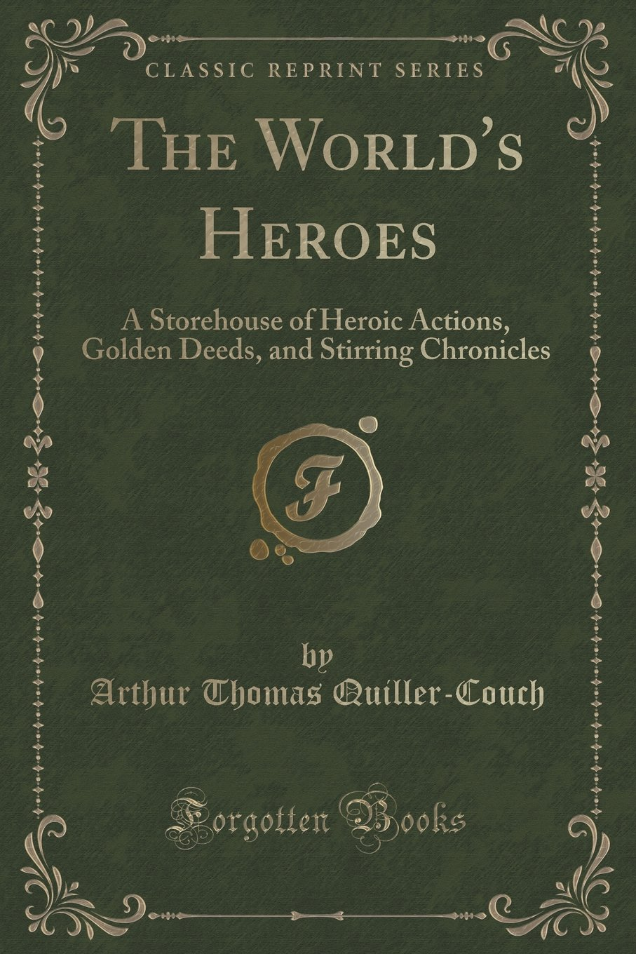 Download The World's Heroes: A Storehouse of Heroic Actions, Golden Deeds, and Stirring Chronicles (Classic Reprint) PDF