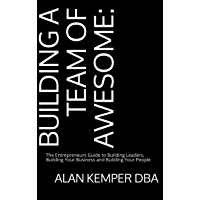 Building a Team of Awesome: The Entrepreneurs Guide to Building Leaders, Building Your Business and Building Your People