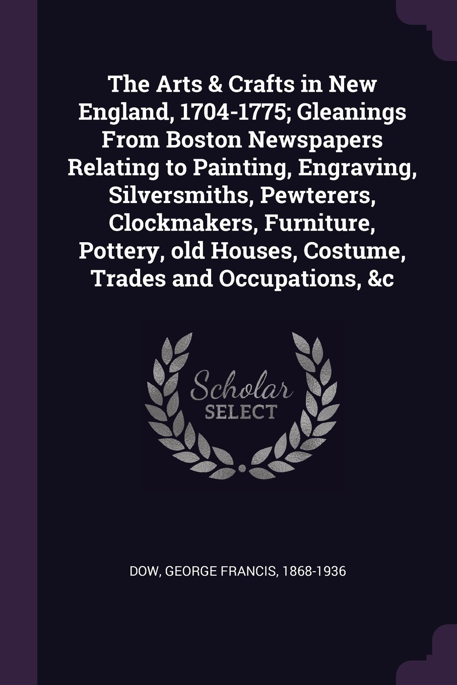 The Arts & Crafts in New England, 1704-1775; Gleanings from Boston Newspapers Relating to Painting, Engraving, Silversmiths, Pewterers, Clockmakers. Houses, Costume, Trades and Occupations, c ebook