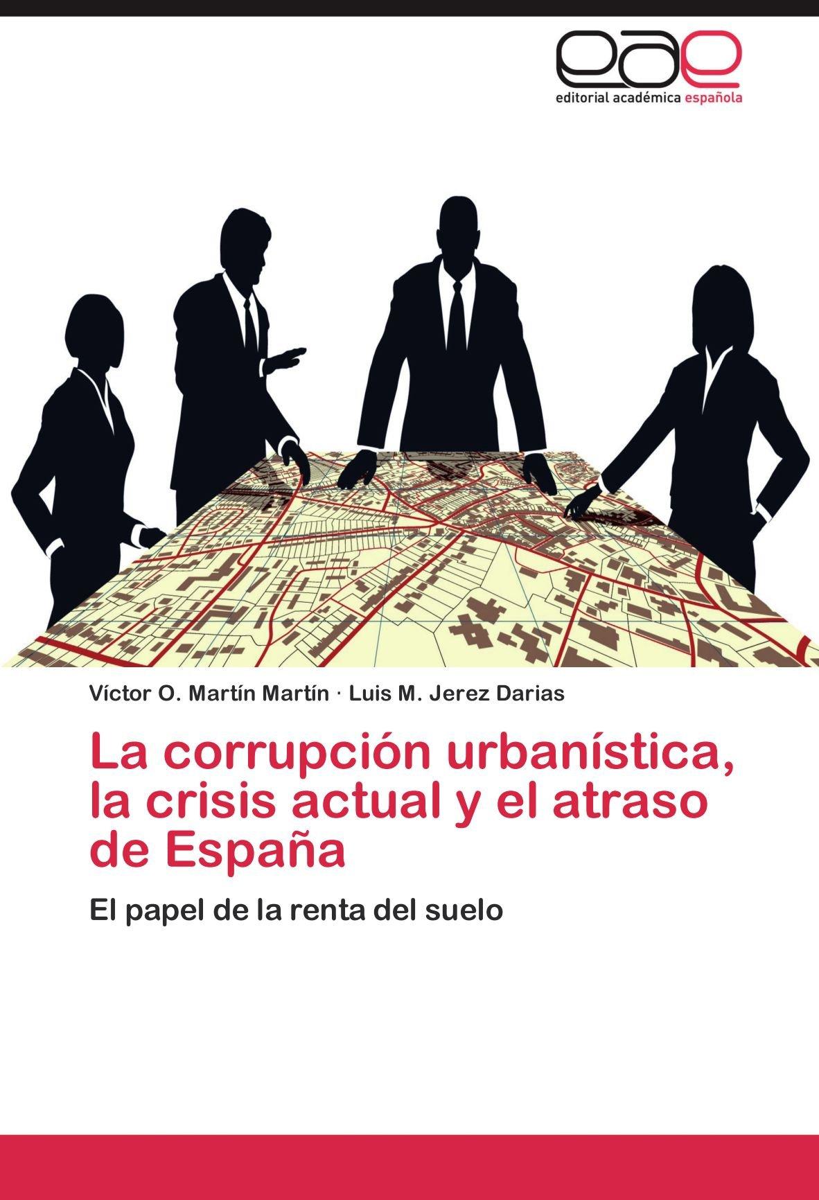 La corrupción urbanística, la crisis actual y el atraso de España: Amazon.es: Martín Martín Víctor O., Jerez Darias Luis M.: Libros