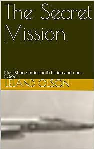 The Secret Mission: Plus, Short stories both fiction and non-fiction