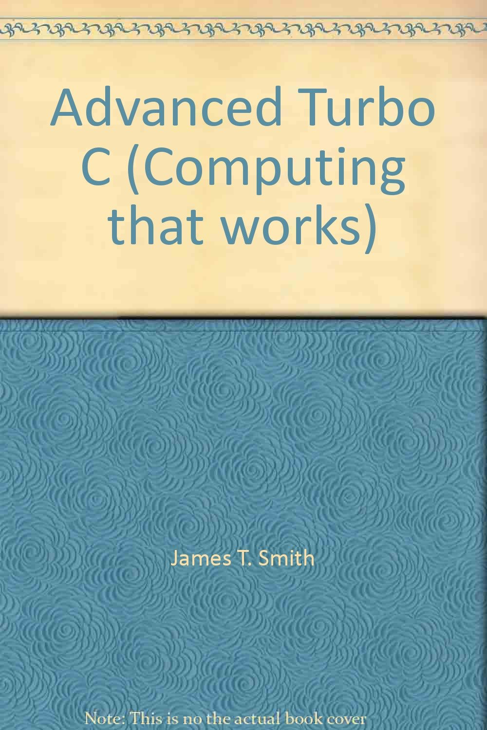 Advanced Programming and Applications in Turbo C. (Computing that works): James T. Smith: 9780070587083: Amazon.com: Books