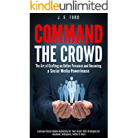 Command the Crowd: The Art of Crafting an Online Presence & Becoming a Social Media Powerhouse: Leverage Social Media Marketing for Your Brand With Strategies for Facebook, Instagram, Twitter & More