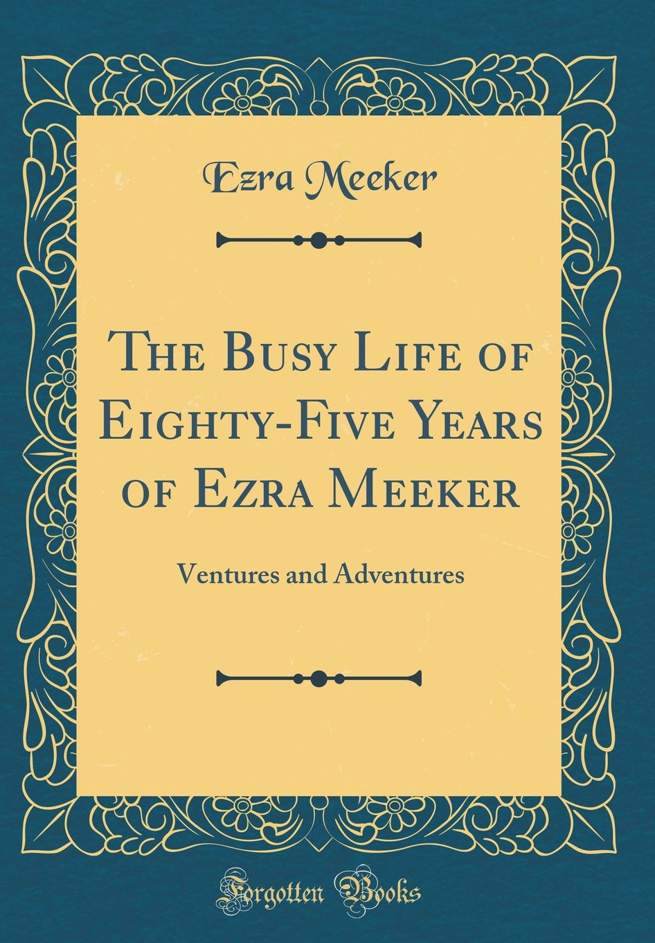 Read Online The Busy Life of Eighty-Five Years of Ezra Meeker: Ventures and Adventures (Classic Reprint) PDF