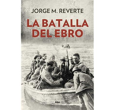 La batalla del Ebro (ENSAYO Y BIOGRAFÍA): Amazon.es: M. Reverte, JORGE: Libros