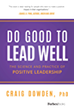 Do Good To Lead Well: The Science And Practice Of Positive Leadership