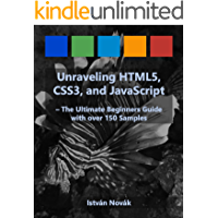 Unraveling HTML5, CSS3, and JavaScript (The Ultimate Beginners Guide with over 150 Samples) (Unraveling Series Book 1)