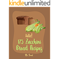 Hello! 175 Zucchini Bread Recipes: Best Zucchini Bread Cookbook Ever For Beginners [Pineapple Recipe, Carrot Cake Cookbook, Lemon Vegetable Cookbook, White Chocolate, Zucchini Bread Recipe] [Book 1]