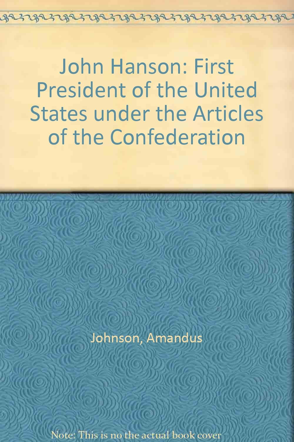 John Hanson First President Of The United States Under The Articles Of The Confederation Johnson Amandus Amazon Com Books
