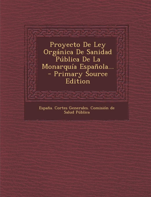 Proyecto De Ley Orgánica De Sanidad Pública De La Monarquía Española...: Amazon.es: Espana Cortes Generales Comision De: Libros