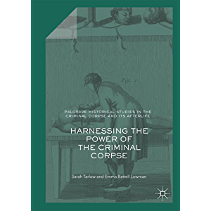 Harnessing the Power of the Criminal Corpse (Palgrave Historical Studies in the Criminal Corpse and its Afterlife)