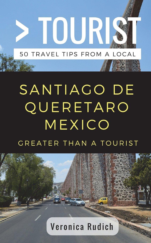 Greater Than a Tourist- Santiago de Queretaro Mexico: 50 Travel Tips from a Local PDF