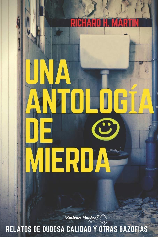 Una antología de mierda: Relatos de dudosa calidad y otras bazofias: Amazon.es: Martin, Richard H., Books, Kmleon: Libros