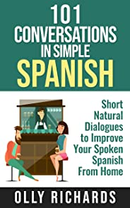 101 Conversations in Simple Spanish: Short Natural Dialogues to Boost Your Confidence & Improve Your Spoken Spanish (Spanish